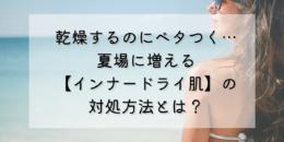 乾燥するのにベタつく…夏場に増える【インナードライ肌】の対処方法とは?